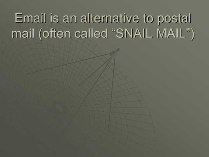 "Email is an alternative to postal mail (often called ""SNAIL MAIL"")"