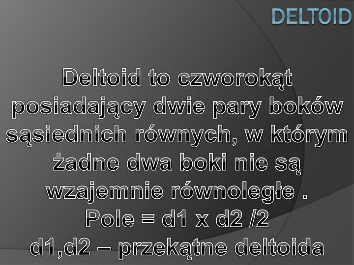 Deltoid to czworokąt posiadający dwie pary boków sąsiednich równych, w którym żadne dwa boki nie są wzajemnie równoległe .