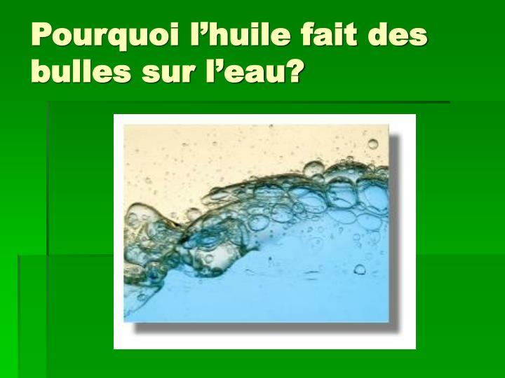 Pourquoi l'huile fait des bulles sur l'eau?