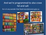 and we re programmed to also crave fat and salt