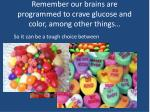 remember our brains are programmed to crave glucose and color among other things