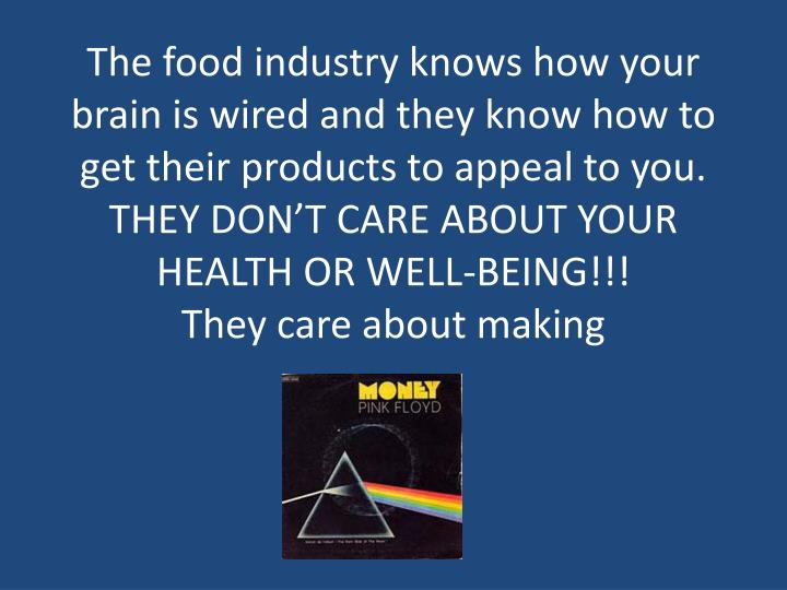 The food industry knows how your brain is wired and they know how to get their products to appeal to you.