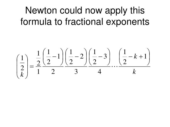Newton could now apply this formula to fractional exponents