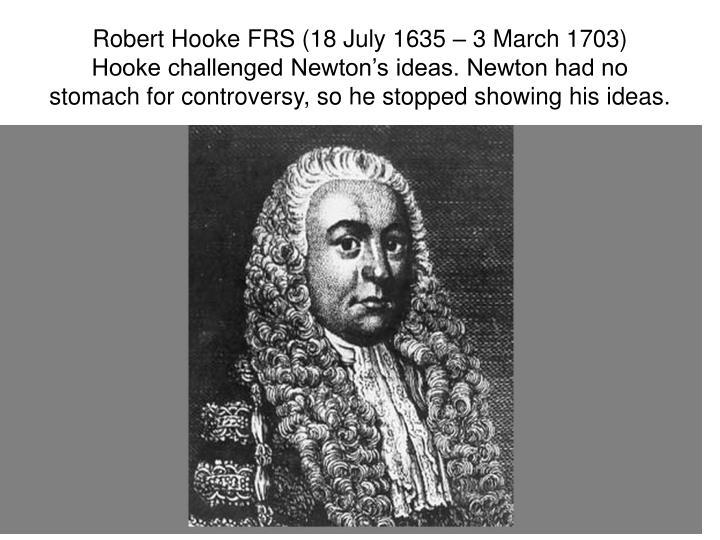 Robert Hooke FRS (18 July 1635 – 3 March 1703)