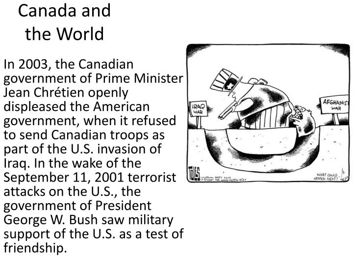 In 2003, the Canadian government of Prime Minister Jean Chrétien openly displeased the American government, when it refused to send Canadian troops as part of the U.S. invasion of Iraq. In the wake of the September 11, 2001 terrorist attacks on the U.S., the government of President George W. Bush saw military support of the U.S. as a test of friendship.