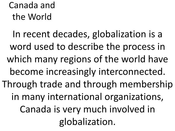 In recent decades, globalization is a word used to describe the process in which many regions of the world have become increasingly interconnected. Through trade and through membership in many international organizations, Canada is very much involved in globalization.