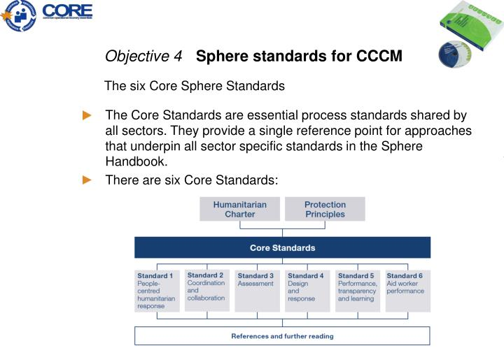 The Core Standards are essential process standards shared by all sectors. They provide a single reference point for approaches that underpin all sector specific standards in the Sphere Handbook.