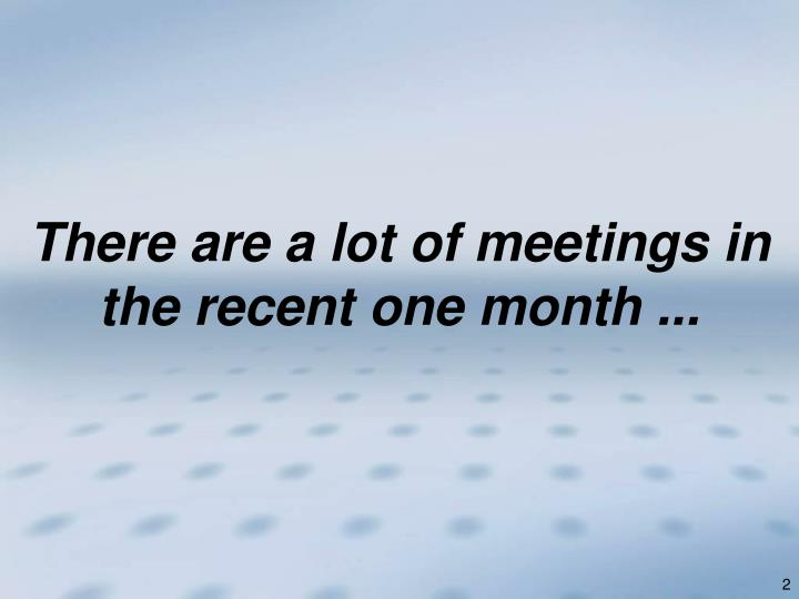 There are a lot of meetings in the recent one month ...