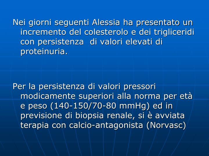 Nei giorni seguenti Alessia ha presentato un incremento del colesterolo e dei trigliceridi con persistenza  di valori elevati di proteinuria.