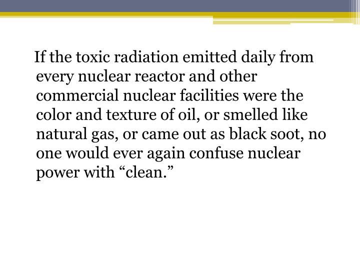 "If the toxic radiation emitted daily from every nuclear reactor and other commercial nuclear facilities were the color and texture of oil, or smelled like natural gas, or came out as black soot, no one would ever again confuse nuclear power with ""clean."""