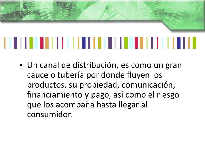 Un canal de distribución, es como un gran cauce o tubería por donde fluyen los productos, su propiedad, comunicación, financiamiento y pago, así como el riesgo que los acompaña hasta llegar al consumidor.