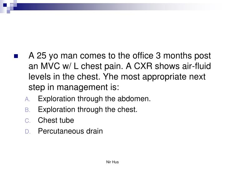 A 25 yo man comes to the office 3 months post an MVC w/ L chest pain. A CXR shows air-fluid levels i...