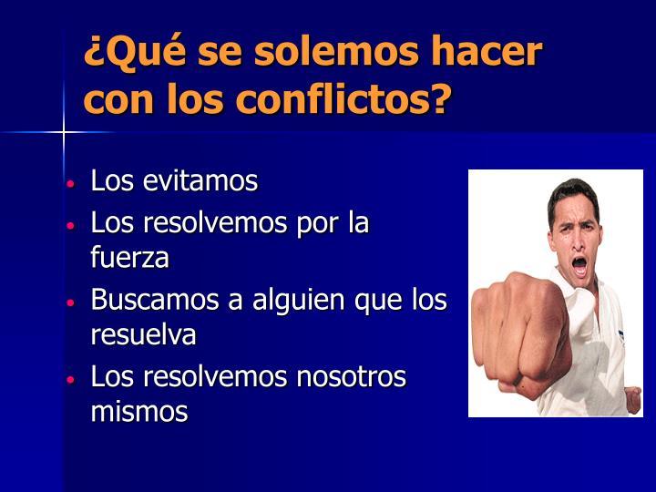 ¿Qué se solemos hacer con los conflictos?