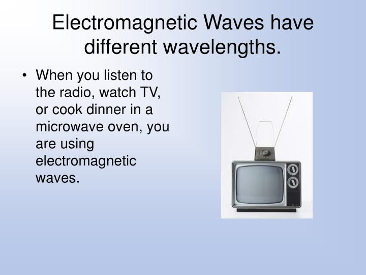 Electromagnetic Waves have different wavelengths.