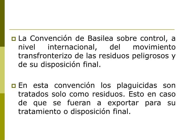 La Convención de Basilea sobre control, a nivel internacional, del movimiento transfronterizo de las residuos peligrosos y de su disposición final.
