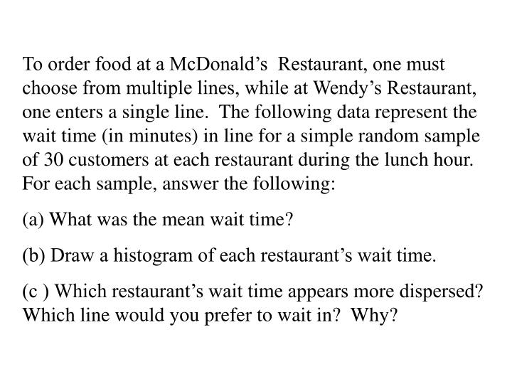 To order food at a McDonald's  Restaurant, one must choose from multiple lines, while at Wendy's Restaurant, one enters a single line.  The following data represent the wait time (in minutes) in line for a simple random sample of 30 customers at each restaurant during the lunch hour.  For each sample, answer the following: