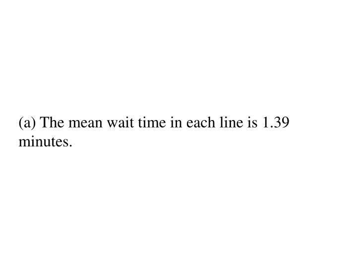 (a) The mean wait time in each line is 1.39 minutes.
