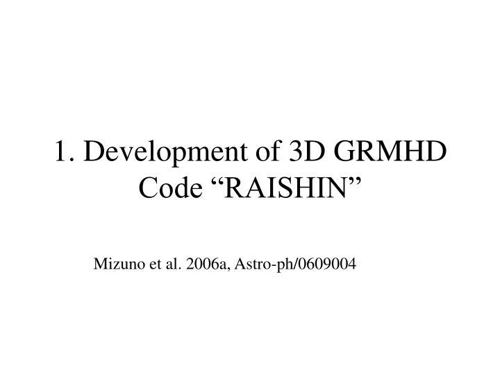 "1. Development of 3D GRMHD Code ""RAISHIN"""