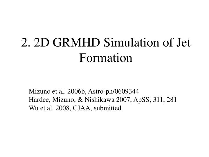 2. 2D GRMHD Simulation of Jet Formation