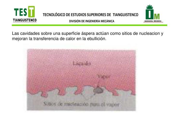 Las cavidades sobre una superficie áspera actúan como sitios de nucleacion y mejoran la transferencia de calor en la ebullición.