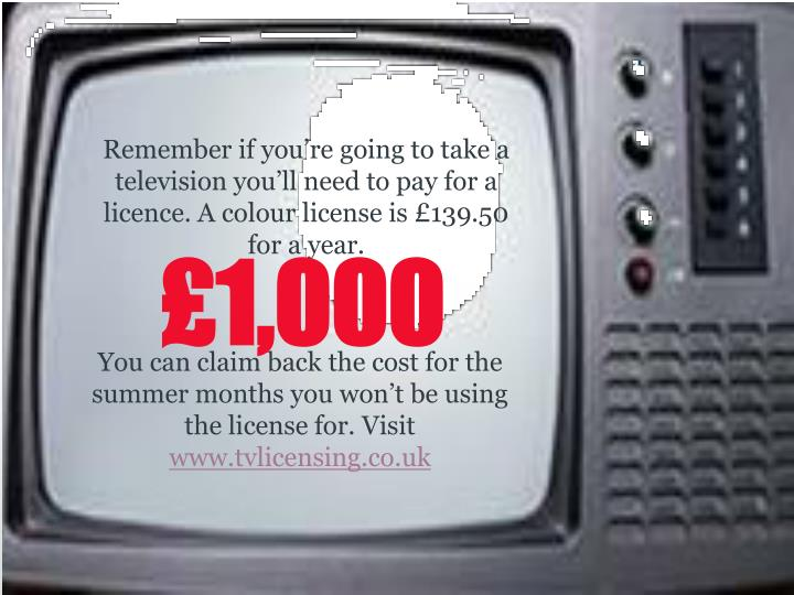 Remember if you're going to take a television you'll need to pay for a licence. A colour license is £139.50 for a year.