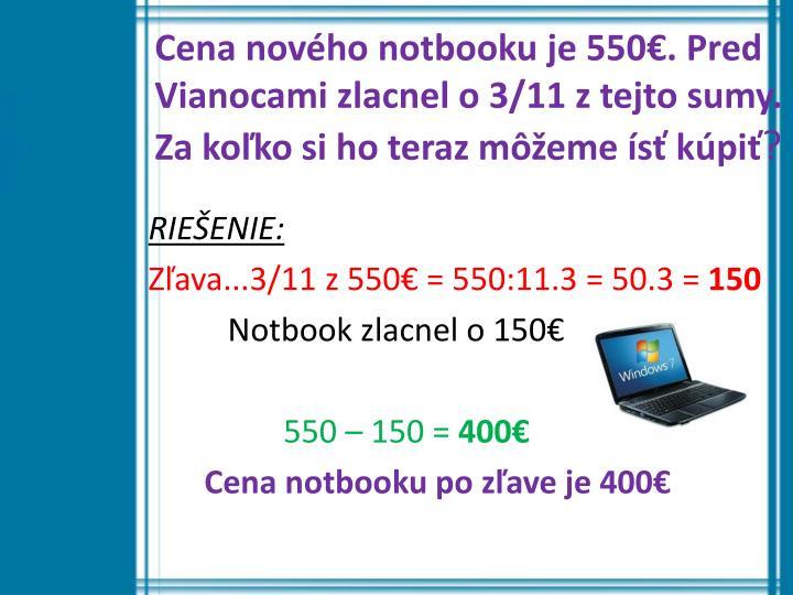 Cena nového notbooku je 550€. Pred Vianocami zlacnel o 3/11 z tejto sumy.