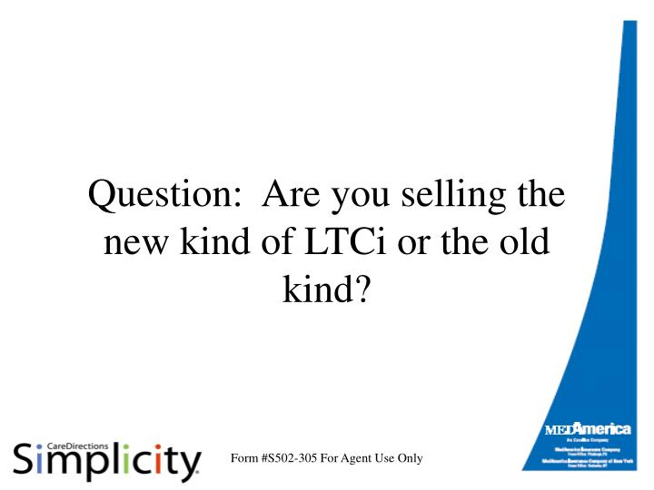 Question are you selling the new kind of ltci or the old kind