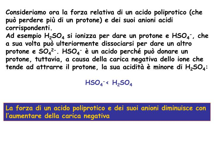 Consideriamo ora la forza relativa di un acido poliprotico (che pu perdere pi di un protone) e dei suoi anioni acidi corrispondenti.