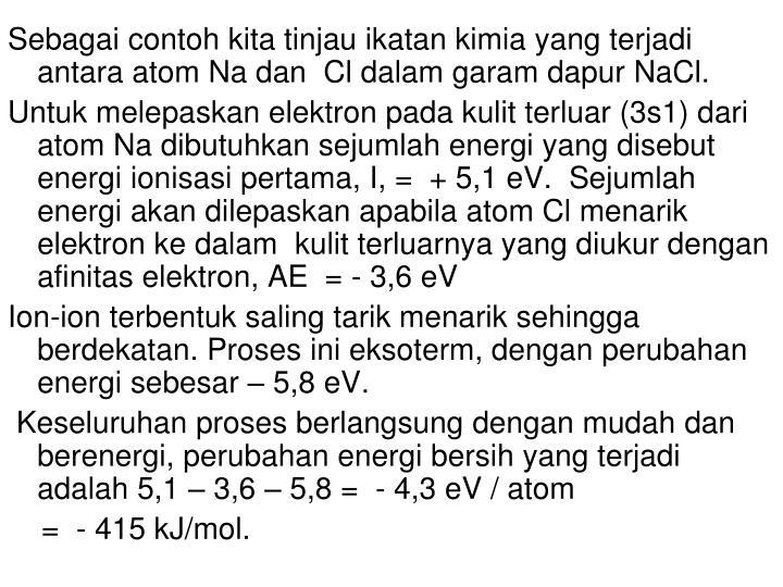 Sebagai contoh kita tinjau ikatan kimia yang terjadi antara atom Na dan  Cl dalam garam dapur NaCl.