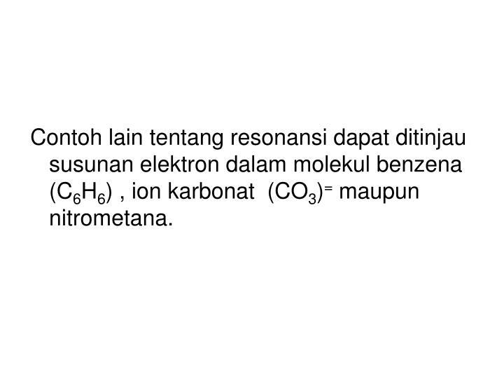 Contoh lain tentang resonansi dapat ditinjau susunan elektron dalam molekul benzena (C