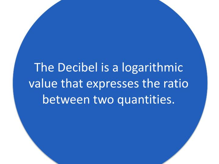 The Decibel is a logarithmic value that expresses the ratio between two quantities.
