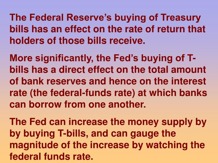 The Federal Reserve's buying of Treasury bills has an effect on the rate of return that holders of those bills receive.