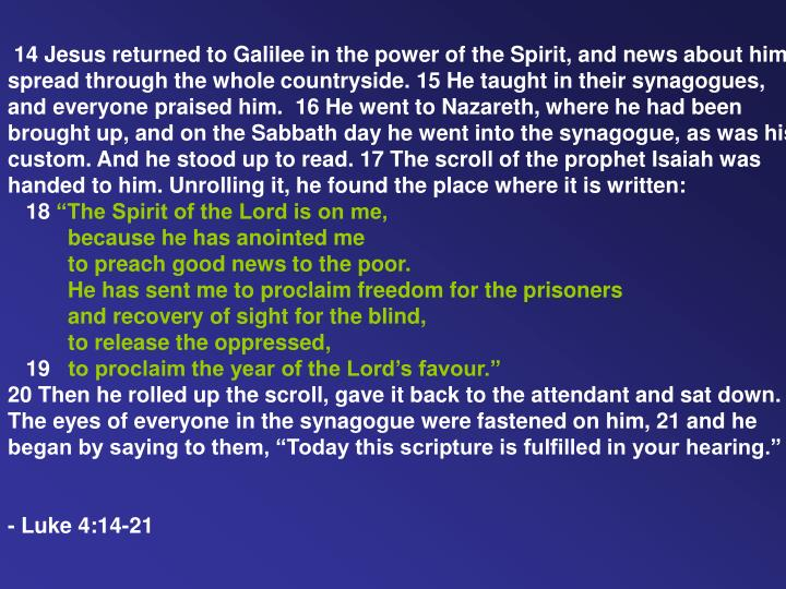 14 Jesus returned to Galilee in the power of the Spirit, and news about him spread through the whole countryside. 15 He taught in their synagogues, and everyone praised him. 16 He went to Nazareth, where he had been brought up, and on the Sabbath day he went into the synagogue, as was his custom. And he stood up to read. 17 The scroll of the prophet Isaiah was handed to him. Unrolling it, he found the place where it is written: