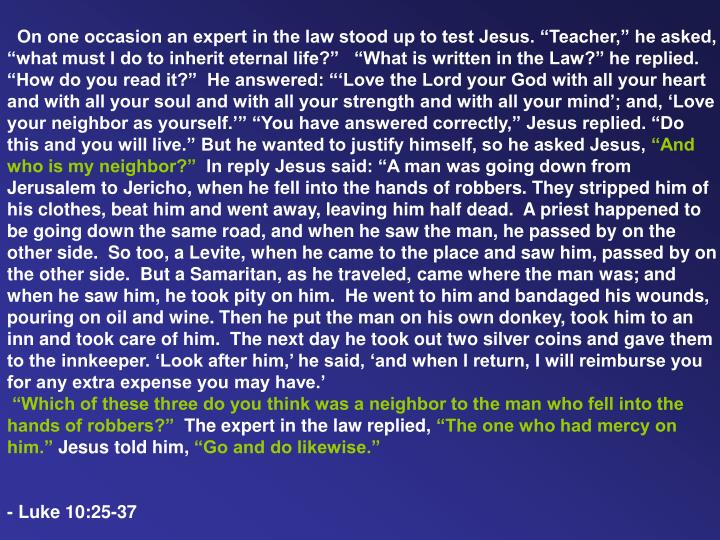 """On one occasion an expert in the law stood up to test Jesus. """"Teacher,"""" he asked, """"what must I do to inherit eternal life?""""  """"What is written in the Law?"""" he replied. """"How do you read it?""""  He answered: """"'Love the Lord your God with all your heart and with all your soul and with all your strength and with all your mind'; and, 'Love your neighbor as yourself.'"""" """"You have answered correctly,"""" Jesus replied. """"Do this and you will live."""" But he wanted to justify himself, so he asked Jesus,"""