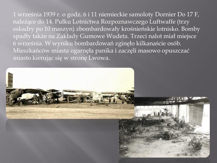 1 września 1939 r. o godz. 6 i 11 niemieckie samoloty Dornier Do 17 F, należące do 14. Pułku Lotnictwa Rozpoznawczego Luftwaffe (trzy eskadry po 10 maszyn) zbombardowały krośnieńskie lotnisko. Bomby spadły także na Zakłady Gumowe Wudeta. Trzeci nalot miał miejsce 6 września. W wyniku bombardowań zginęło kilkanaście osób. Mieszkańców miasta ogarnęła panika i zaczęli masowo opuszczać miasto kierując się w stronę Lwowa.