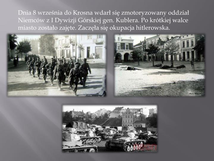 Dnia 8 września do Krosna wdarł się zmotoryzowany oddział Niemców z I Dywizji Górskiej gen. Kublera. Po krótkiej walce miasto zostało zajęte. Zaczęła się okupacja hitlerowska.