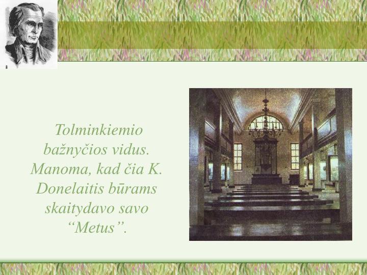 """Tolminkiemio bažnyčios vidus. Manoma, kad čia K. Donelaitis būrams skaitydavo savo """"Metus""""."""