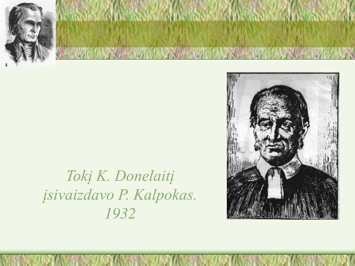 Tokį K. Donelaitį įsivaizdavo P. Kalpokas. 1932