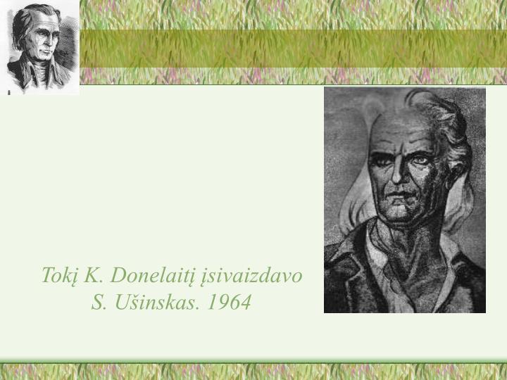 Tokį K. Donelaitį įsivaizdavo S. Ušinskas. 1964