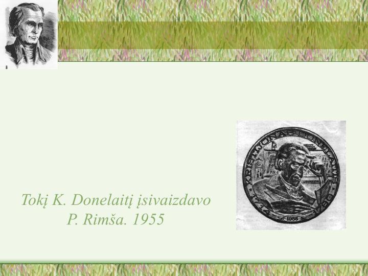 Tokį K. Donelaitį įsivaizdavo P. Rimša. 1955