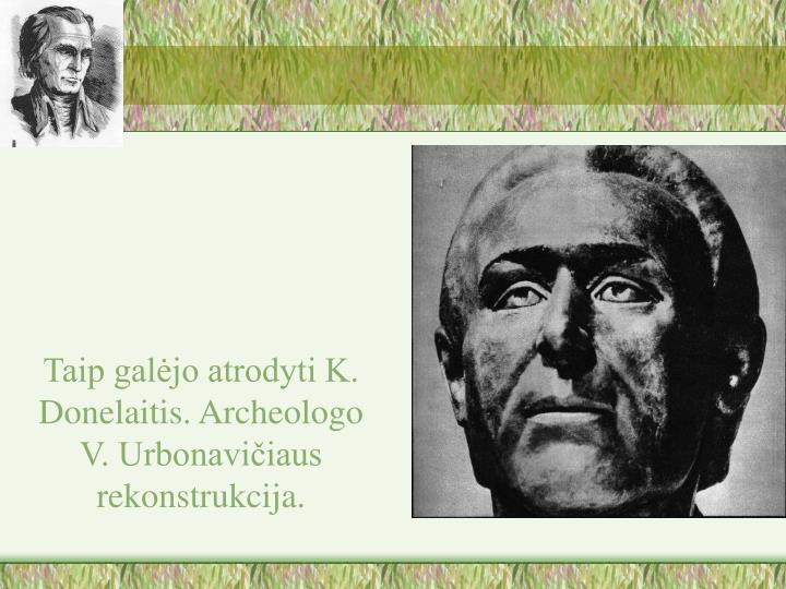 Taip galėjo atrodyti K. Donelaitis. Archeologo V. Urbonavičiaus rekonstrukcija.