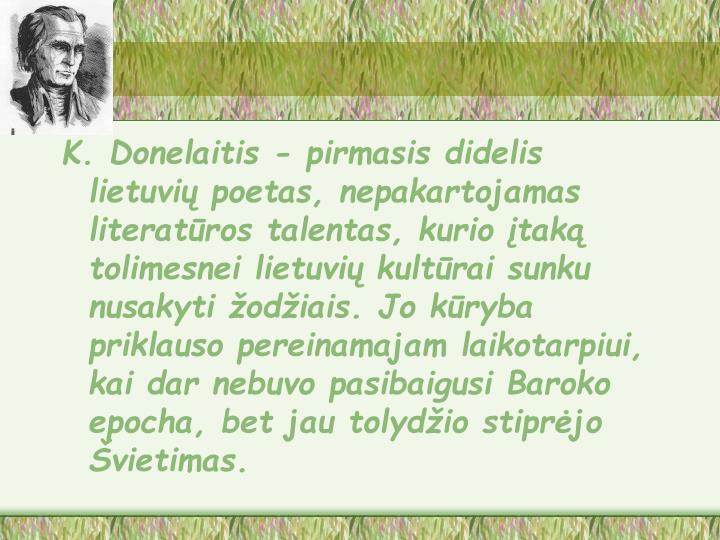 K. Donelaitis - pirmasis didelis lietuvių poetas, nepakartojamas literatūros talentas, kurio įtaką tolimesnei lietuvių kultūrai sunku nusakyti žodžiais. Jo kūryba priklauso pereinamajam laikotarpiui, kai dar nebuvo pasibaigusi Baroko epocha, bet jau tolydžio stiprėjo Švietimas.