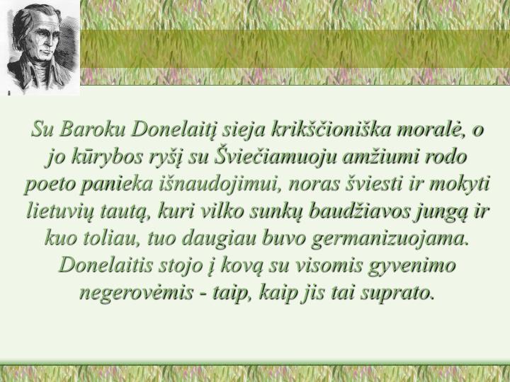 Su Baroku Donelaitį sieja krikščioniška moralė, o jo kūrybos ryšį su Šviečiamuoju amžiumi rodo poeto pani