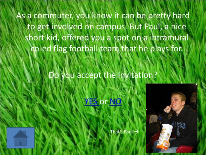 As a commuter, you know it can be pretty hard to get involved on campus. But Paul, a nice short kid,...