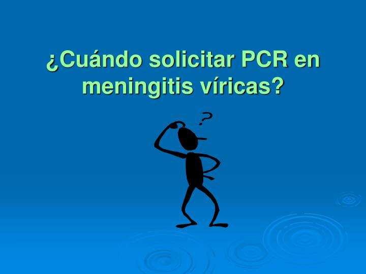 ¿Cuándo solicitar PCR en meningitis víricas?