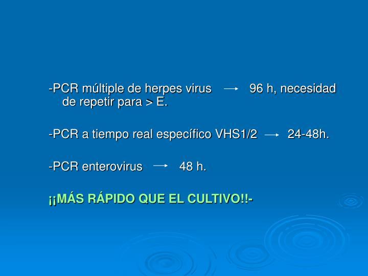 -PCR múltiple de herpes virus     96 h, necesidad de repetir para > E.