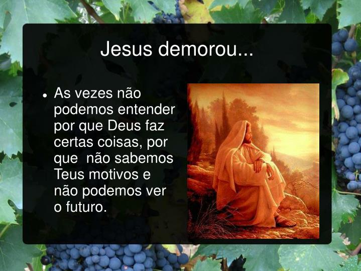 Jesus demorou...