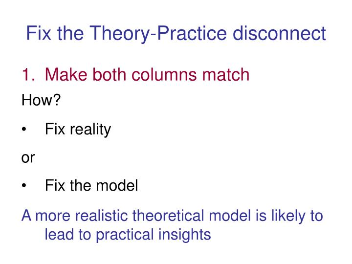 Fix the Theory-Practice disconnect