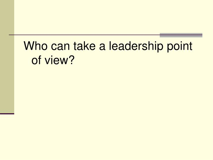 Who can take a leadership point of view?