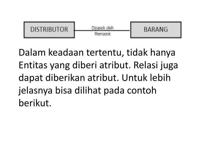Dalam keadaan tertentu, tidak hanya Entitas yang diberi atribut. Relasi juga dapat diberikan atribut. Untuk lebih jelasnya bisa dilihat pada contoh berikut.